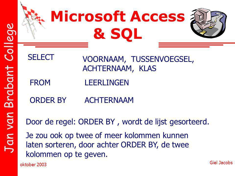 Jan van Brabant College oktober 2003 Giel Jacobs Microsoft Access & SQL SELECT VOORNAAM, TUSSENVOEGSEL, ACHTERNAAM, KLAS FROMLEERLINGEN ORDER BYACHTERNAAM Door de regel: ORDER BY, wordt de lijst gesorteerd.