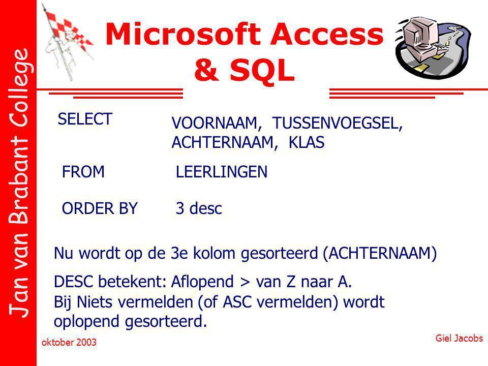 Jan van Brabant College oktober 2003 Giel Jacobs Microsoft Access & SQL SELECT VOORNAAM, TUSSENVOEGSEL, ACHTERNAAM, KLAS FROMLEERLINGEN ORDER BY3 desc Nu wordt op de 3e kolom gesorteerd (ACHTERNAAM) DESC betekent: Aflopend > van Z naar A.