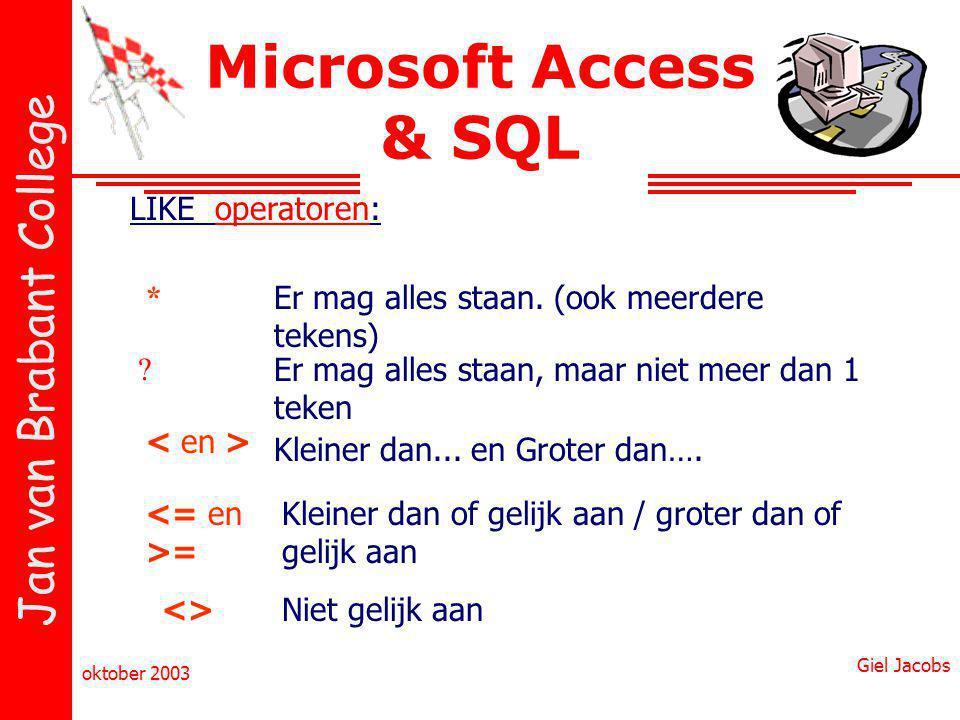 Jan van Brabant College oktober 2003 Giel Jacobs Microsoft Access & SQL LIKE operatoren: * ? = <> Er mag alles staan. (ook meerdere tekens) Er mag all