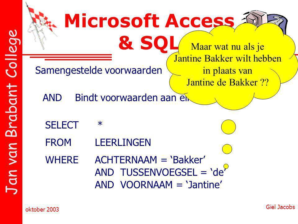 Jan van Brabant College oktober 2003 Giel Jacobs Microsoft Access & SQL Samengestelde voorwaarden ANDBindt voorwaarden aan elkaar SELECT FROM WHERE * LEERLINGEN ACHTERNAAM = 'Bakker' AND TUSSENVOEGSEL = 'de' AND VOORNAAM = 'Jantine' Maar wat nu als je Jantine Bakker wilt hebben in plaats van Jantine de Bakker ??