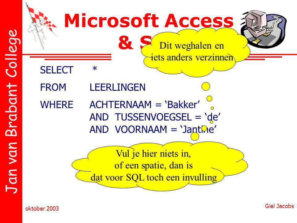 Jan van Brabant College oktober 2003 Giel Jacobs Microsoft Access & SQL SELECT FROM WHERE * LEERLINGEN ACHTERNAAM = 'Bakker' AND TUSSENVOEGSEL = 'de'