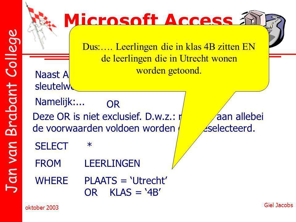 Jan van Brabant College oktober 2003 Giel Jacobs Microsoft Access & SQL Naast AND, bestaat er nog een ander sleutelwoord Namelijk:... OR Deze OR is ni