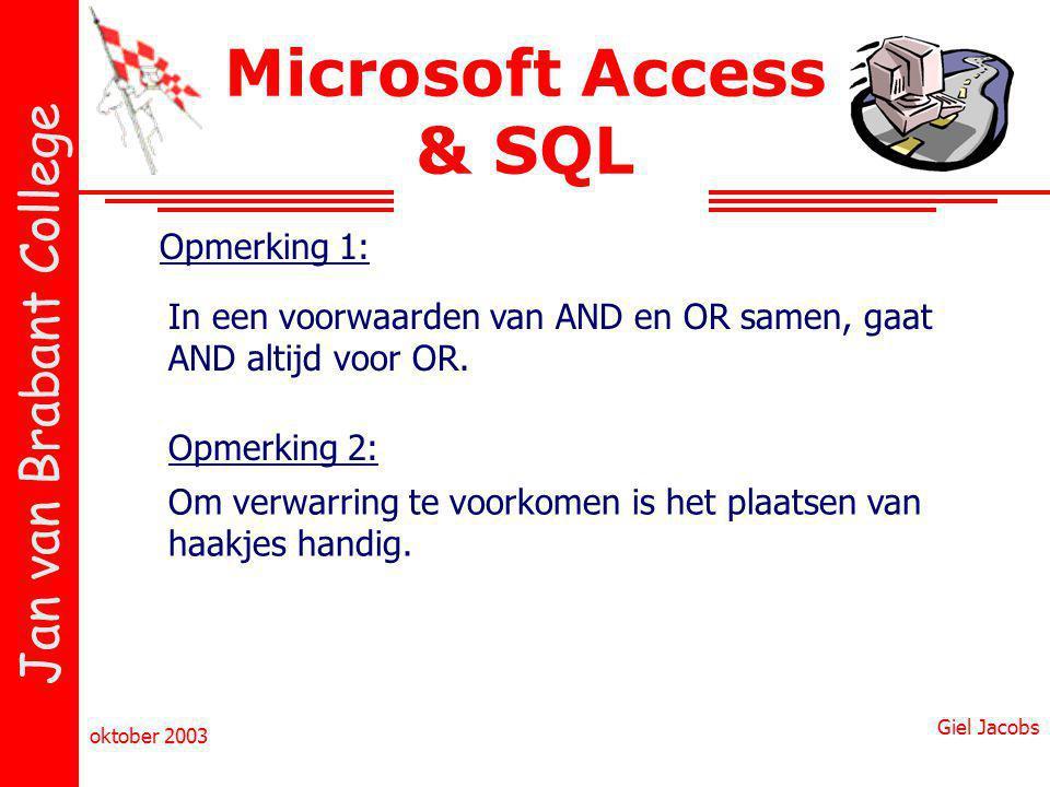 Jan van Brabant College oktober 2003 Giel Jacobs Microsoft Access & SQL In een voorwaarden van AND en OR samen, gaat AND altijd voor OR. Opmerking 1: