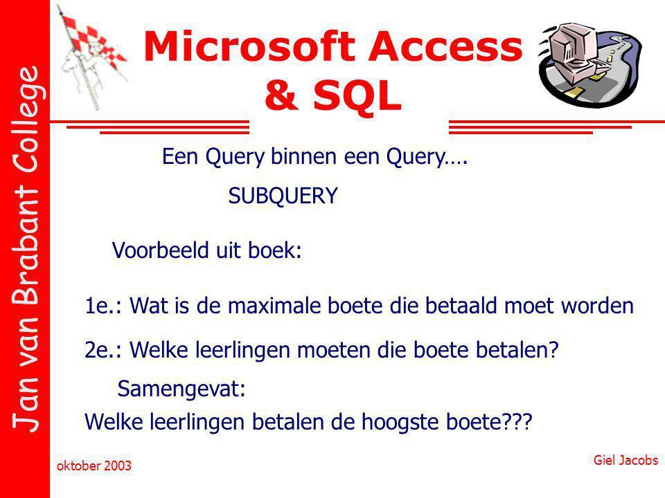 Jan van Brabant College oktober 2003 Giel Jacobs Microsoft Access & SQL Een Query binnen een Query…. SUBQUERY Voorbeeld uit boek: 1e.: Wat is de maxim