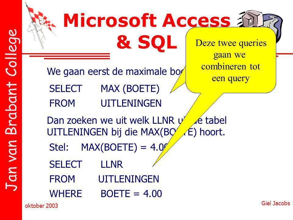 Jan van Brabant College oktober 2003 Giel Jacobs Microsoft Access & SQL SELECT We gaan eerst de maximale boete uitzoeken MAX (BOETE) FROMUITLENINGEN Dan zoeken we uit welk LLNR uit de tabel UITLENINGEN bij die MAX(BOETE) hoort.