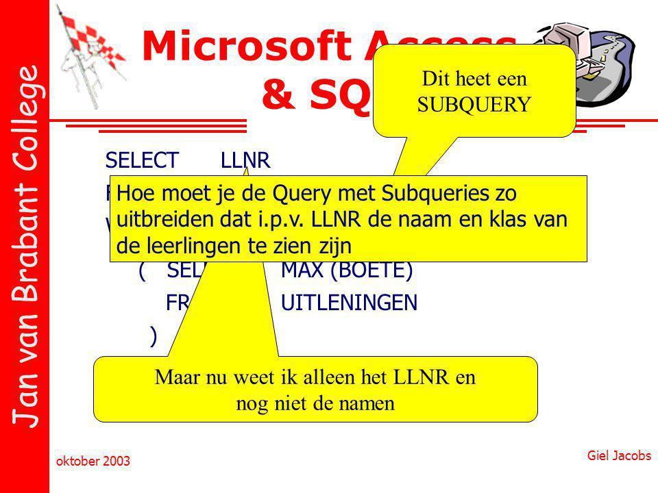 Jan van Brabant College oktober 2003 Giel Jacobs Microsoft Access & SQL SELECTLLNR FROMUITLENINGEN WHEREBOETE = ( SELECTMAX (BOETE) FROMUITLENINGEN ) Dit heet een SUBQUERY Maar nu weet ik alleen het LLNR en nog niet de namen Hoe moet je de Query met Subqueries zo uitbreiden dat i.p.v.