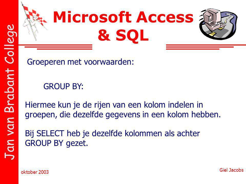 Jan van Brabant College oktober 2003 Giel Jacobs Microsoft Access & SQL Groeperen met voorwaarden: GROUP BY: Hiermee kun je de rijen van een kolom indelen in groepen, die dezelfde gegevens in een kolom hebben.