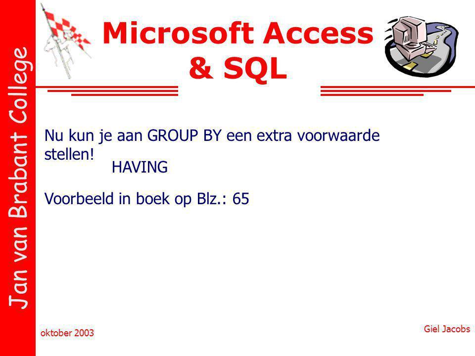 Jan van Brabant College oktober 2003 Giel Jacobs Microsoft Access & SQL Nu kun je aan GROUP BY een extra voorwaarde stellen! HAVING Voorbeeld in boek