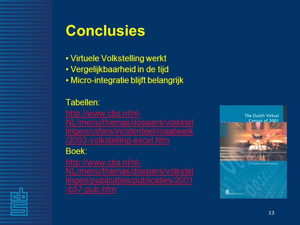 13 Conclusies Virtuele Volkstelling werkt Vergelijkbaarheid in de tijd Micro-integratie blijft belangrijk Tabellen: http://www.cbs.nl/nl- NL/menu/themas/dossiers/volkstel lingen/cijfers/incidenteel/maatwerk /2003-volkstelling-excel.htm Boek: http://www.cbs.nl/nl- NL/menu/themas/dossiers/volkstel lingen/publicaties/publicaties/2001 -b57-pub.htm
