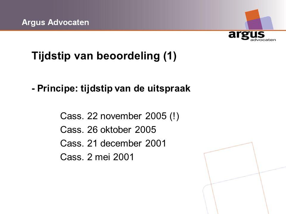 Argus Advocaten Tijdstip van beoordeling (1) - Principe: tijdstip van de uitspraak Cass. 22 november 2005 (!) Cass. 26 oktober 2005 Cass. 21 december