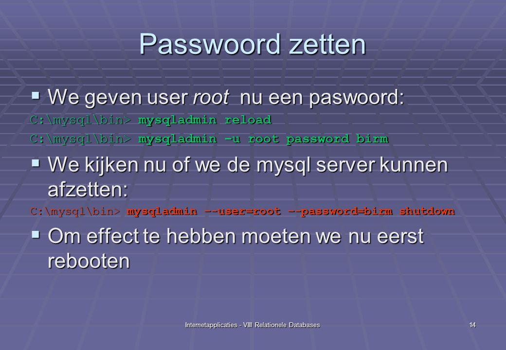 Internetapplicaties - VIII Relationele Databases14 Passwoord zetten  We geven user root nu een paswoord: C:\mysql\bin> mysqladmin reload C:\mysql\bin> mysqladmin –u root password birm  We kijken nu of we de mysql server kunnen afzetten: C:\mysql\bin> mysqladmin –-user=root –-password=birm shutdown  Om effect te hebben moeten we nu eerst rebooten
