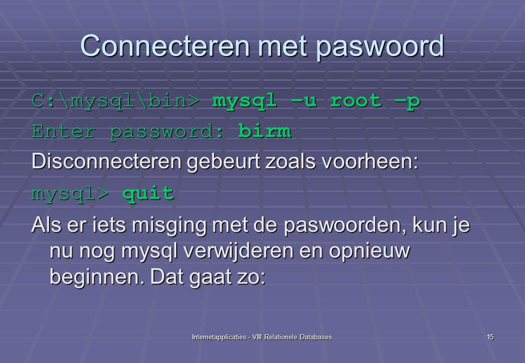 Internetapplicaties - VIII Relationele Databases15 Connecteren met paswoord C:\mysql\bin> mysql –u root –p Enter password: birm Disconnecteren gebeurt zoals voorheen: mysql> quit Als er iets misging met de paswoorden, kun je nu nog mysql verwijderen en opnieuw beginnen.
