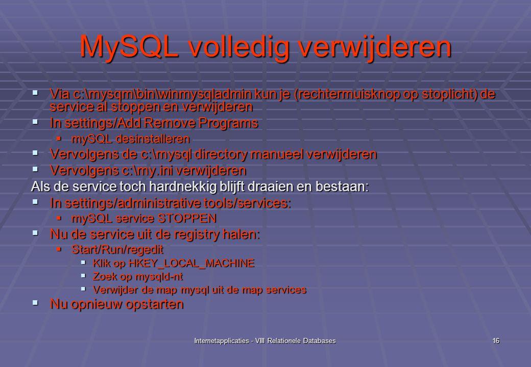 Internetapplicaties - VIII Relationele Databases16 MySQL volledig verwijderen  Via c:\mysqm\bin\winmysqladmin kun je (rechtermuisknop op stoplicht) de service al stoppen en verwijderen  In settings/Add Remove Programs  mySQL desinstalleren  Vervolgens de c:\mysql directory manueel verwijderen  Vervolgens c:\my.ini verwijderen Als de service toch hardnekkig blijft draaien en bestaan:  In settings/administrative tools/services:  mySQL service STOPPEN  Nu de service uit de registry halen:  Start/Run/regedit  Klik op HKEY_LOCAL_MACHINE  Zoek op mysqld-nt  Verwijder de map mysql uit de map services  Nu opnieuw opstarten