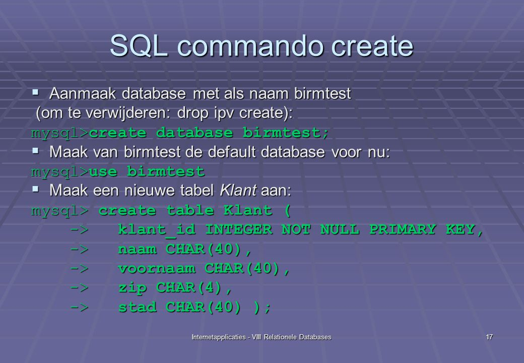 Internetapplicaties - VIII Relationele Databases17 SQL commando create  Aanmaak database met als naam birmtest (om te verwijderen: drop ipv create): (om te verwijderen: drop ipv create): mysql>create database birmtest;  Maak van birmtest de default database voor nu: mysql>use birmtest  Maak een nieuwe tabel Klant aan: mysql> create table Klant ( -> klant_id INTEGER NOT NULL PRIMARY KEY, -> klant_id INTEGER NOT NULL PRIMARY KEY, -> naam CHAR(40), -> naam CHAR(40), -> voornaam CHAR(40), -> voornaam CHAR(40), -> zip CHAR(4), -> zip CHAR(4), -> stad CHAR(40) ); -> stad CHAR(40) );