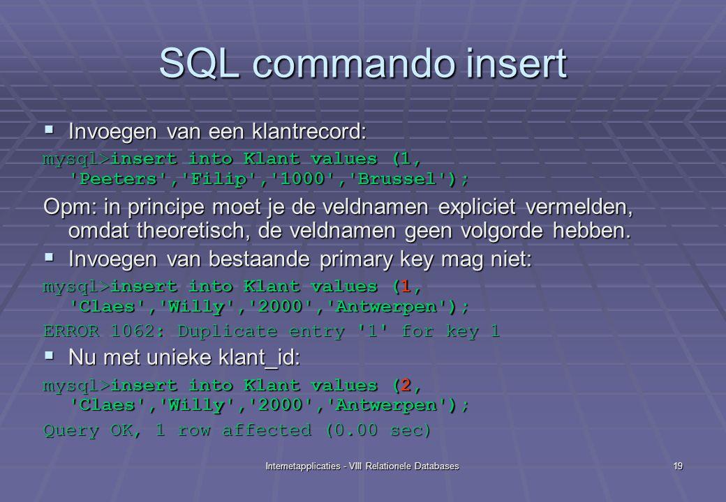 Internetapplicaties - VIII Relationele Databases19 SQL commando insert  Invoegen van een klantrecord: mysql>insert into Klant values (1, Peeters , Filip , 1000 , Brussel ); Opm: in principe moet je de veldnamen expliciet vermelden, omdat theoretisch, de veldnamen geen volgorde hebben.
