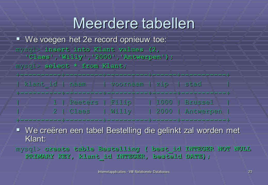 Internetapplicaties - VIII Relationele Databases23 Meerdere tabellen  We voegen het 2e record opnieuw toe: mysql> insert into Klant values (2, Claes , Willy , 2000 , Antwerpen ); mysql> select * from Klant; +----------+---------+----------+------+-----------+ | klant_id | naam | voornaam | zip | stad | +----------+---------+----------+------+-----------+ | 1 | Peeters | Filip | 1000 | Brussel | | 2 | Claes | Willy | 2000 | Antwerpen | +----------+---------+----------+------+-----------+  We creëren een tabel Bestelling die gelinkt zal worden met Klant: mysql> create table Bestelling ( best_id INTEGER NOT NULL PRIMARY KEY, klant_id INTEGER, besteld DATE);