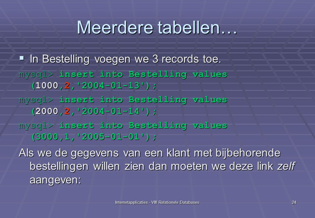 Internetapplicaties - VIII Relationele Databases24 Meerdere tabellen…  In Bestelling voegen we 3 records toe. mysql> insert into Bestelling values (1