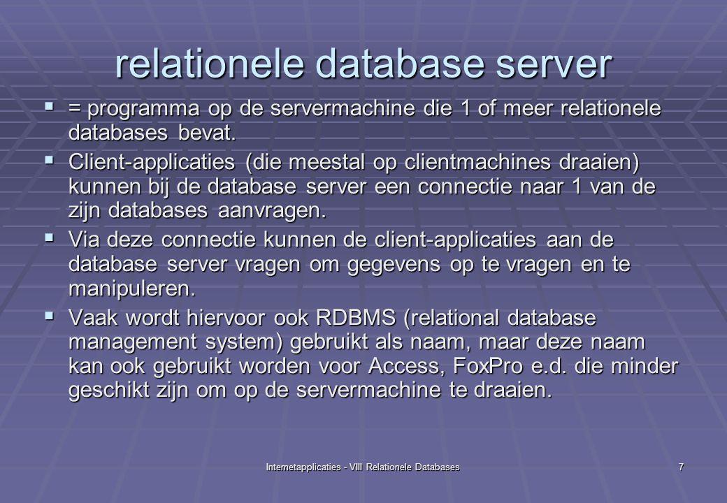 Internetapplicaties - VIII Relationele Databases8 Installatie en configuratie van de MySql relationele database server  Download de productie-versie van MySQL vanuit www.mysql.com (4.0.17) www.mysql.com  Unzip naar uw c:\mysql directory.