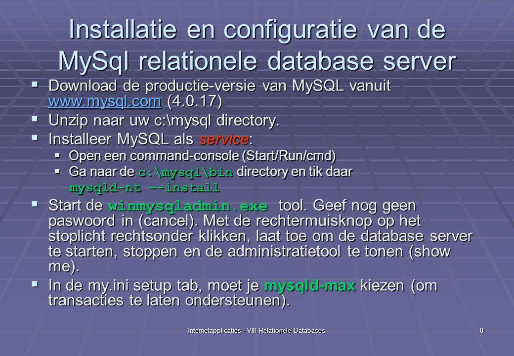 Internetapplicaties - VIII Relationele Databases9 De command line tool mysql.exe  Nog binnen de gewone command console, in c:\mysql\bin kun je een lijst van de databases krijgen met mysqlshow  mysql heeft een eigen command line tool, waarmee database-operaties kunnen worden uitgevoerd van op de server: Tik mysql>  Er verschijnt een eigen 'prompt': mysql> mysql>