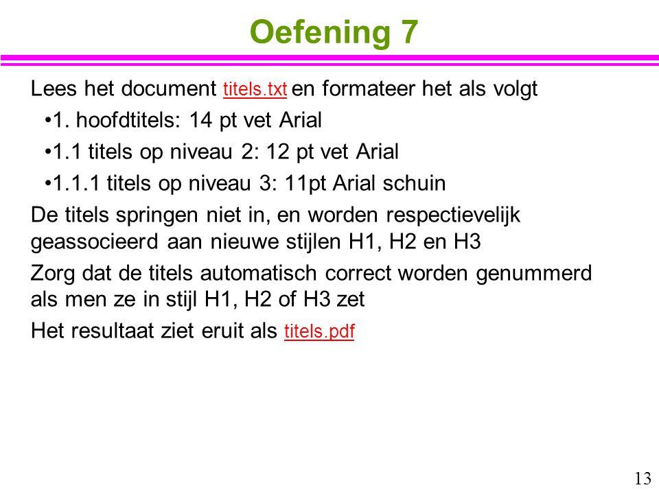 13 Oefening 7 Lees het document titels.txt en formateer het als volgt titels.txt 1. hoofdtitels: 14 pt vet Arial 1.1 titels op niveau 2: 12 pt vet Ari