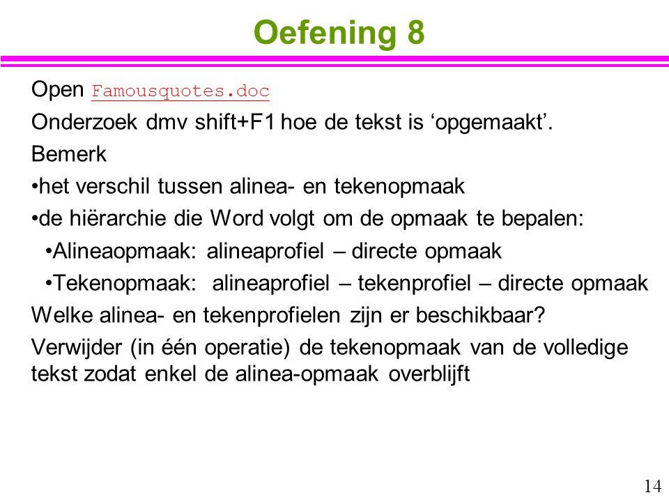 14 Oefening 8 Open Famousquotes.doc Famousquotes.doc Onderzoek dmv shift+F1 hoe de tekst is 'opgemaakt'. Bemerk het verschil tussen alinea- en tekenop