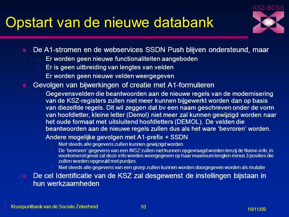 10 Kruispuntbank van de Sociale Zekerheid 19/11/09 KSZ-BCSS Opstart van de nieuwe databank n De A1-stromen en de webservices SSDN Push blijven onderst