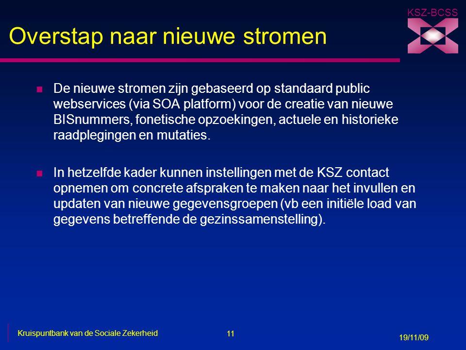 11 Kruispuntbank van de Sociale Zekerheid 19/11/09 KSZ-BCSS Overstap naar nieuwe stromen n De nieuwe stromen zijn gebaseerd op standaard public webser