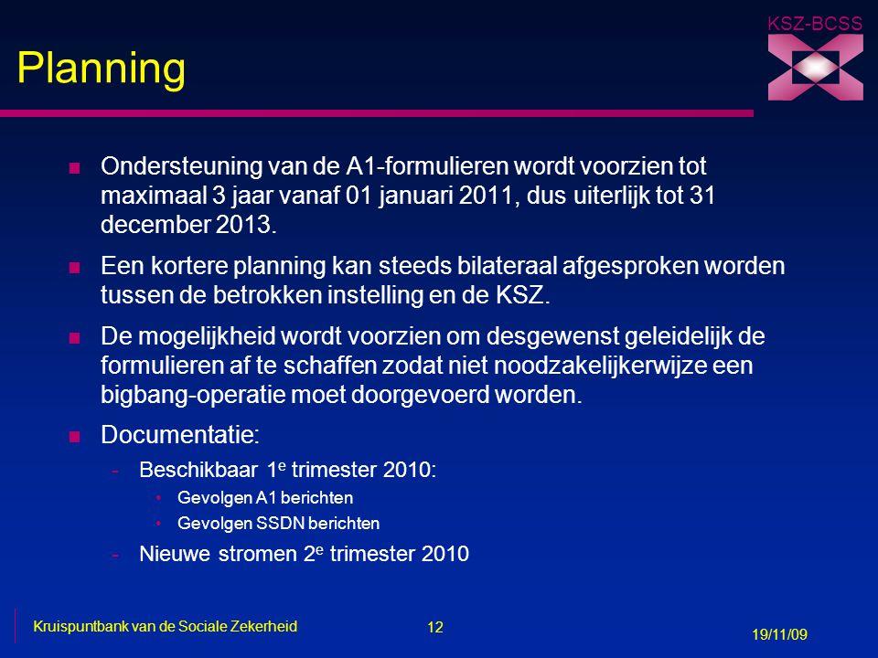 12 Kruispuntbank van de Sociale Zekerheid 19/11/09 KSZ-BCSS Planning n Ondersteuning van de A1-formulieren wordt voorzien tot maximaal 3 jaar vanaf 01