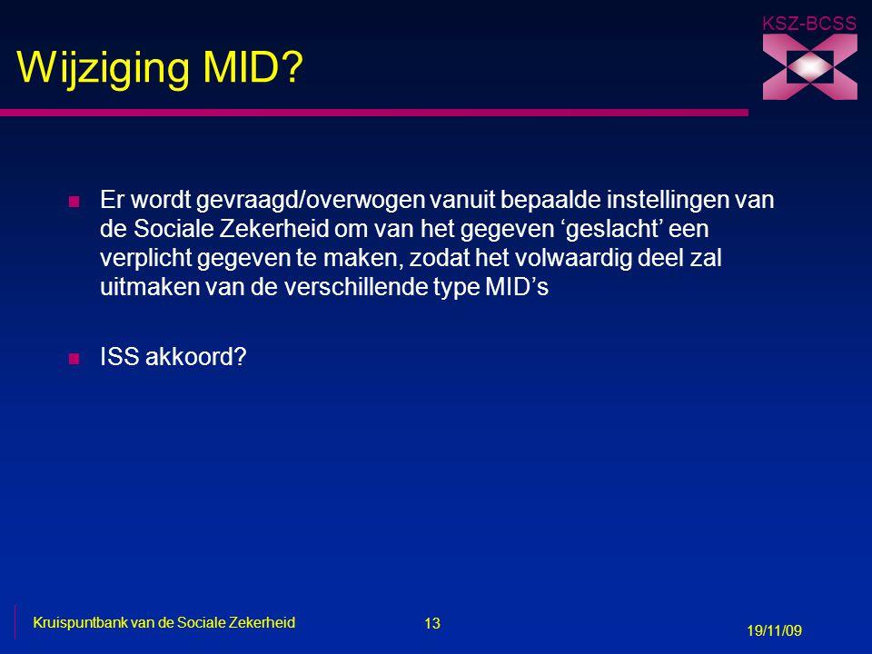 13 Kruispuntbank van de Sociale Zekerheid 19/11/09 KSZ-BCSS Wijziging MID? n Er wordt gevraagd/overwogen vanuit bepaalde instellingen van de Sociale Z
