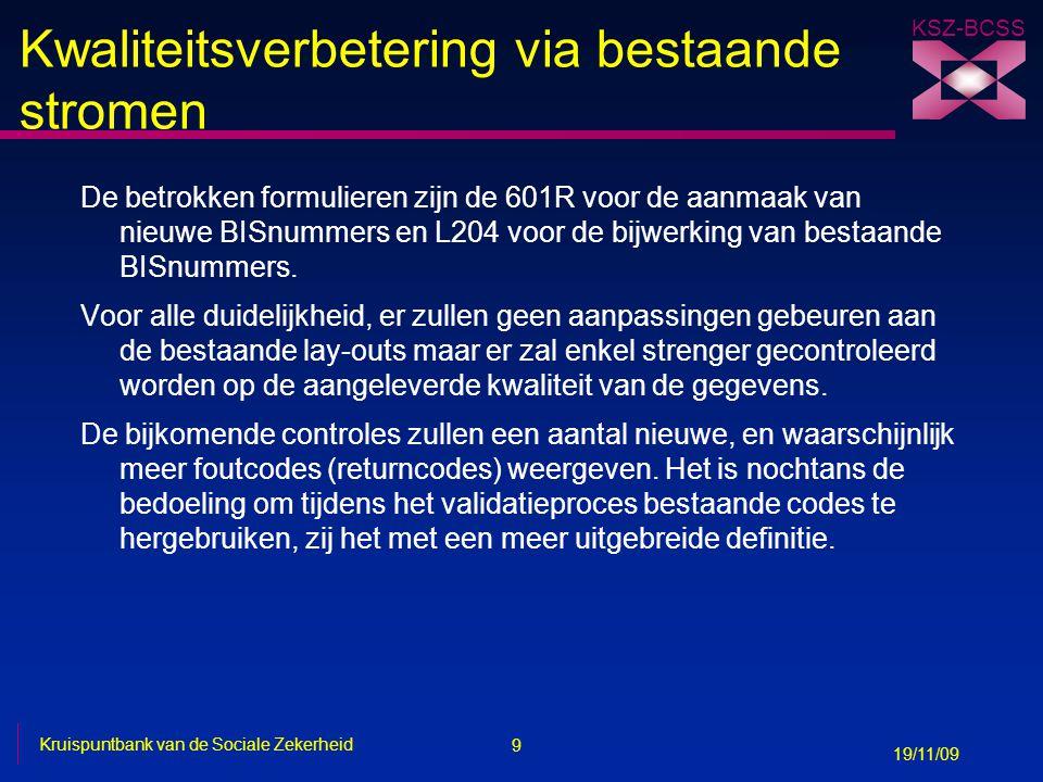 10 Kruispuntbank van de Sociale Zekerheid 19/11/09 KSZ-BCSS Opstart van de nieuwe databank n De A1-stromen en de webservices SSDN Push blijven ondersteund, maar -Er worden geen nieuwe functionaliteiten aangeboden -Er is geen uitbreiding van lengtes van velden -Er worden geen nieuwe velden weergegeven n Gevolgen van bijwerkingen of creatie met A1-formulieren -Gegevensvelden die beantwoorden aan de nieuwe regels van de modernisering van de KSZ-registers zullen niet meer kunnen bijgewerkt worden dan op basis van diezelfde regels.