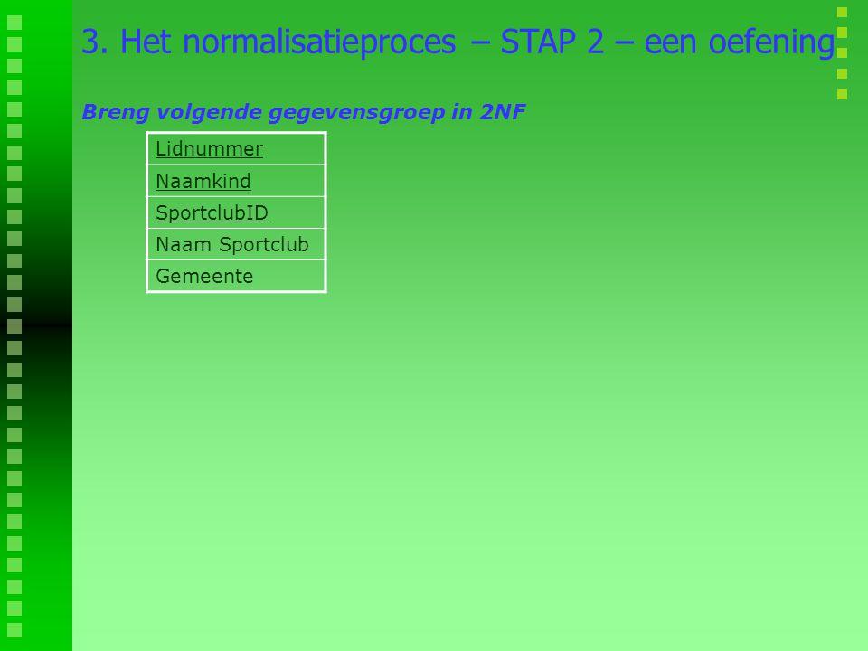 Lidnummer Naamkind SportclubID Naam Sportclub Gemeente 3. Het normalisatieproces – STAP 2 – een oefening Breng volgende gegevensgroep in 2NF