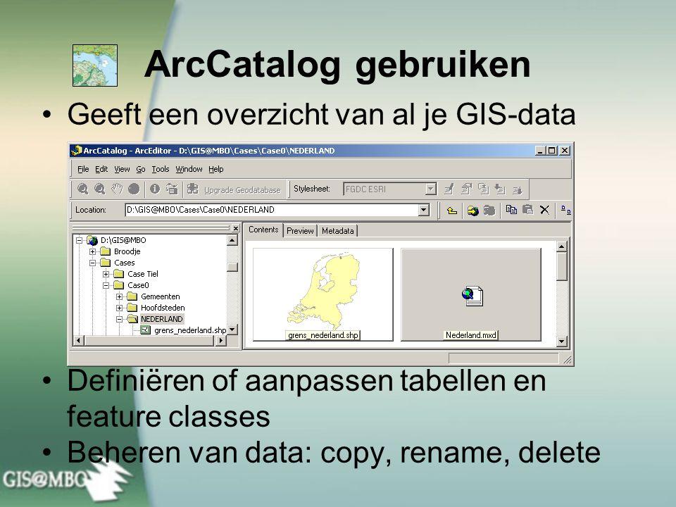 ArcCatalog gebruiken Geeft een overzicht van al je GIS-data Definiëren of aanpassen tabellen en feature classes Beheren van data: copy, rename, delete
