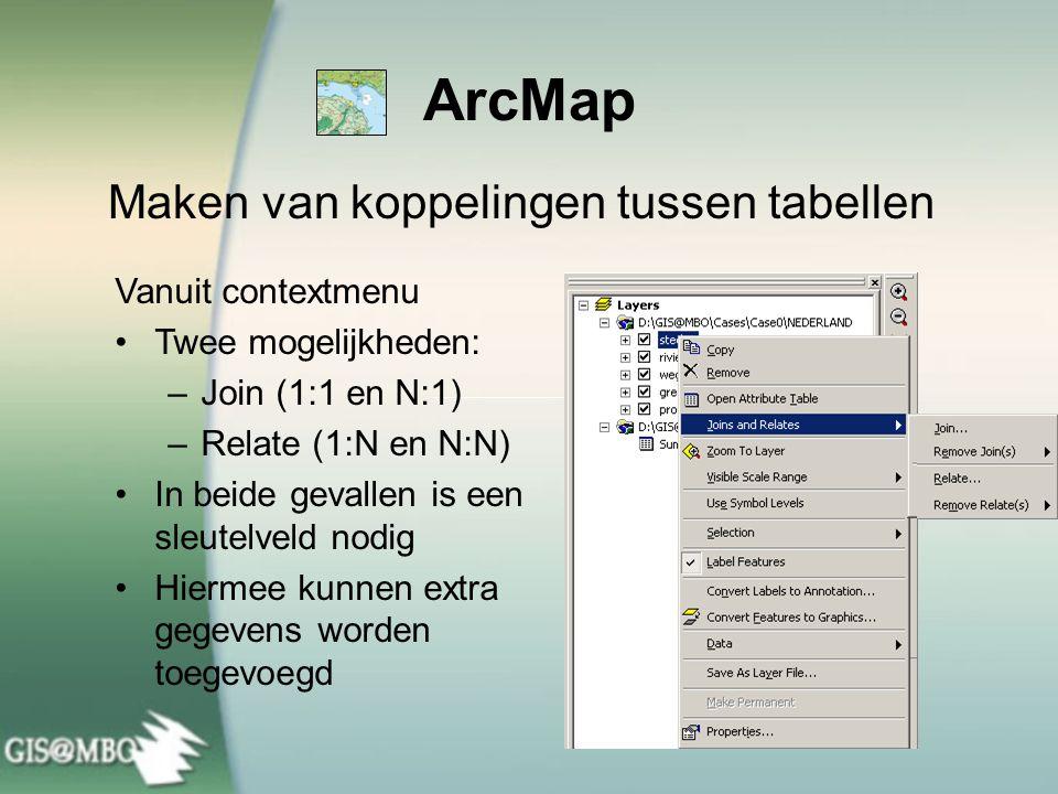 ArcMap Maken van koppelingen tussen tabellen Vanuit contextmenu Twee mogelijkheden: –Join (1:1 en N:1) –Relate (1:N en N:N) In beide gevallen is een s