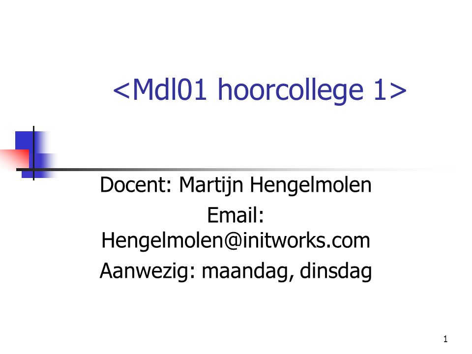1 Docent: Martijn Hengelmolen Email: Hengelmolen@initworks.com Aanwezig: maandag, dinsdag