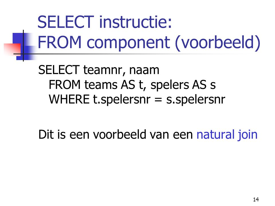 14 SELECT instructie: FROM component (voorbeeld) SELECT teamnr, naam FROM teams AS t, spelers AS s WHERE t.spelersnr = s.spelersnr Dit is een voorbeel