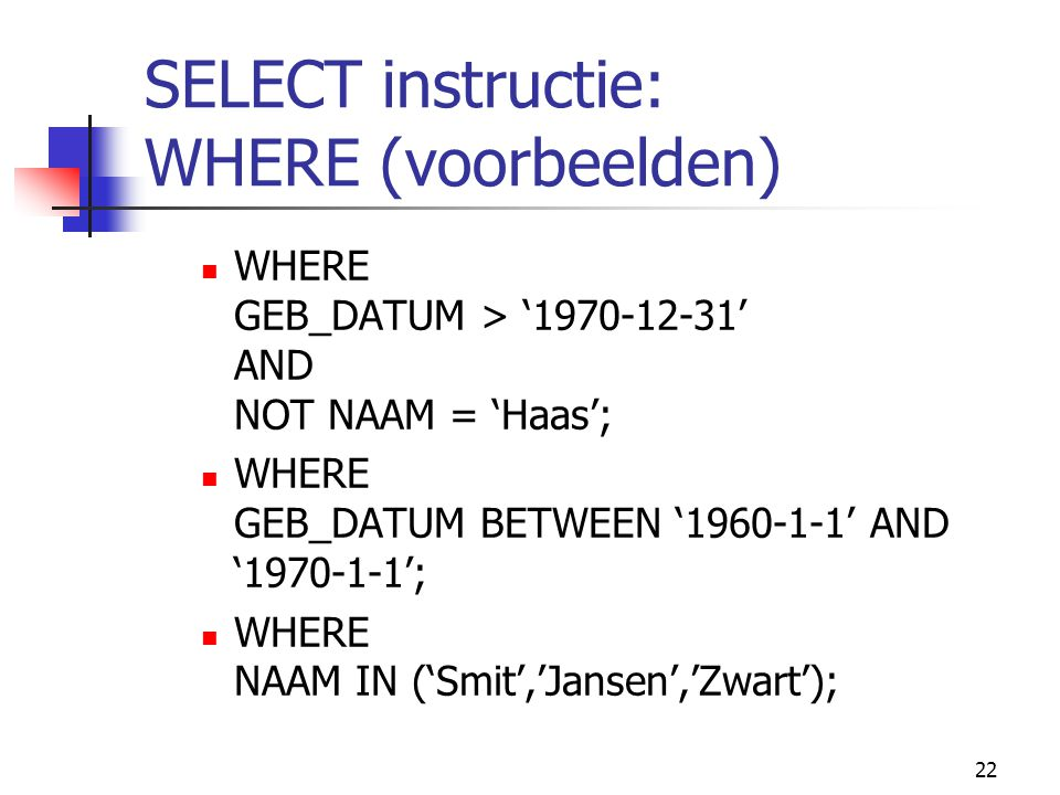 22 SELECT instructie: WHERE (voorbeelden) WHERE GEB_DATUM > '1970-12-31' AND NOT NAAM = 'Haas'; WHERE GEB_DATUM BETWEEN '1960-1-1' AND '1970-1-1'; WHE