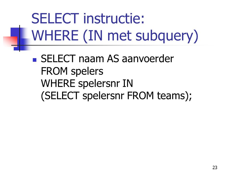23 SELECT instructie: WHERE (IN met subquery) SELECT naam AS aanvoerder FROM spelers WHERE spelersnr IN (SELECT spelersnr FROM teams);