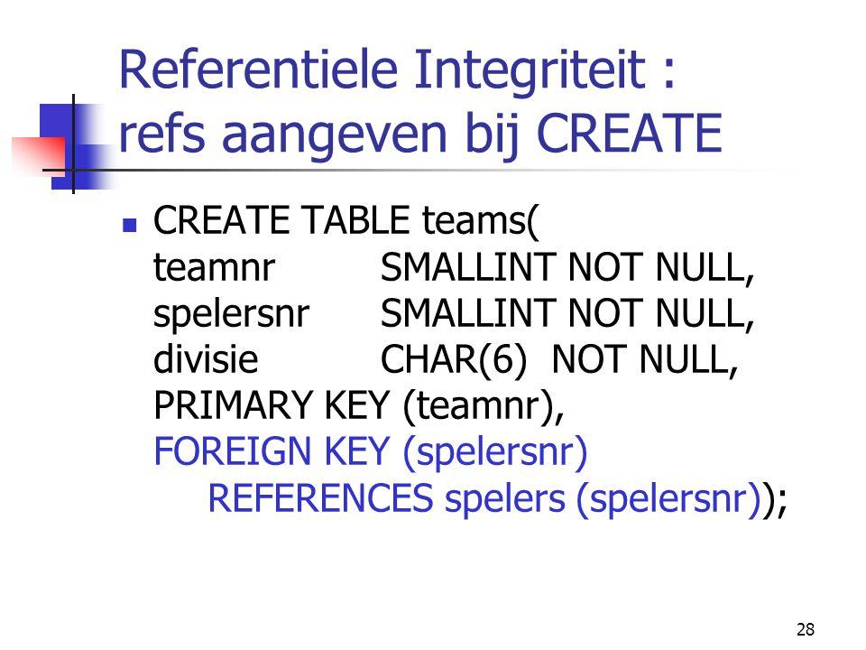 28 Referentiele Integriteit : refs aangeven bij CREATE CREATE TABLE teams( teamnr SMALLINT NOT NULL, spelersnr SMALLINT NOT NULL, divisieCHAR(6) NOT N