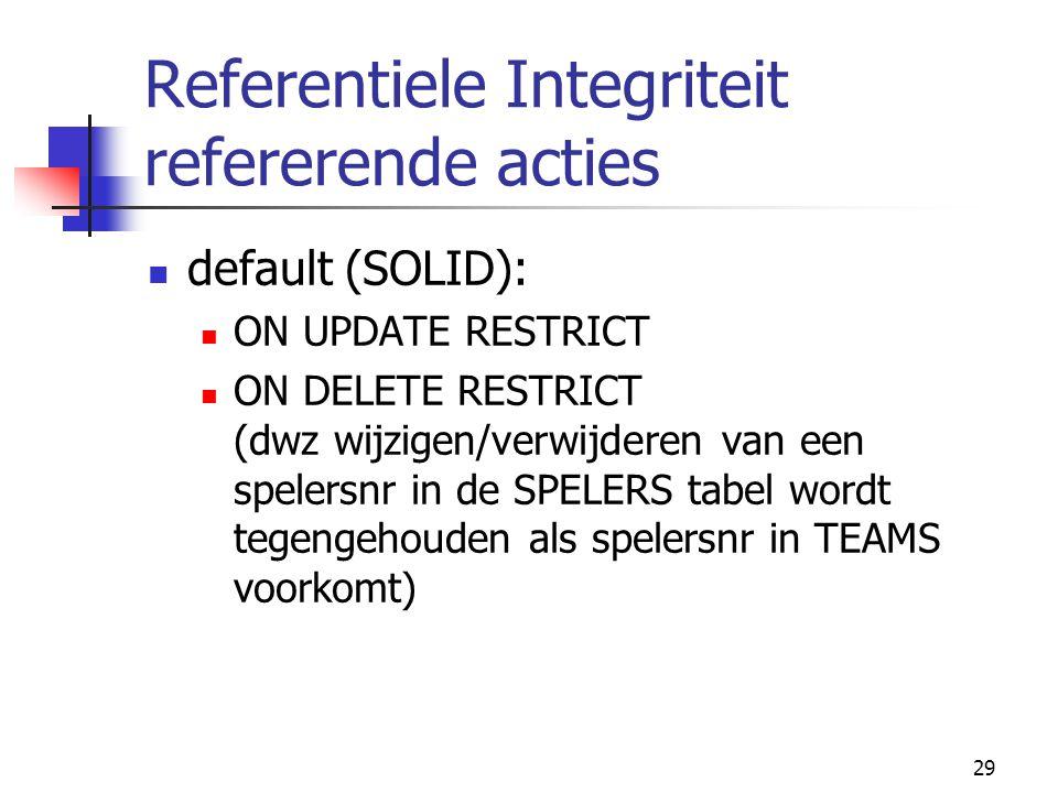 29 Referentiele Integriteit refererende acties default (SOLID): ON UPDATE RESTRICT ON DELETE RESTRICT (dwz wijzigen/verwijderen van een spelersnr in d