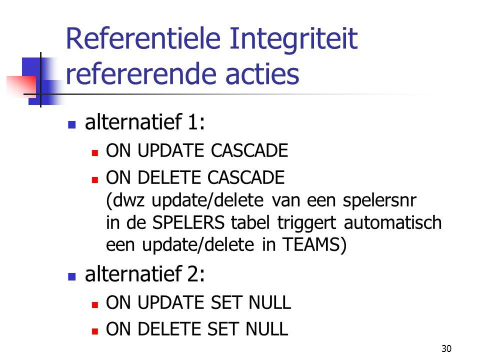 30 Referentiele Integriteit refererende acties alternatief 1: ON UPDATE CASCADE ON DELETE CASCADE (dwz update/delete van een spelersnr in de SPELERS t
