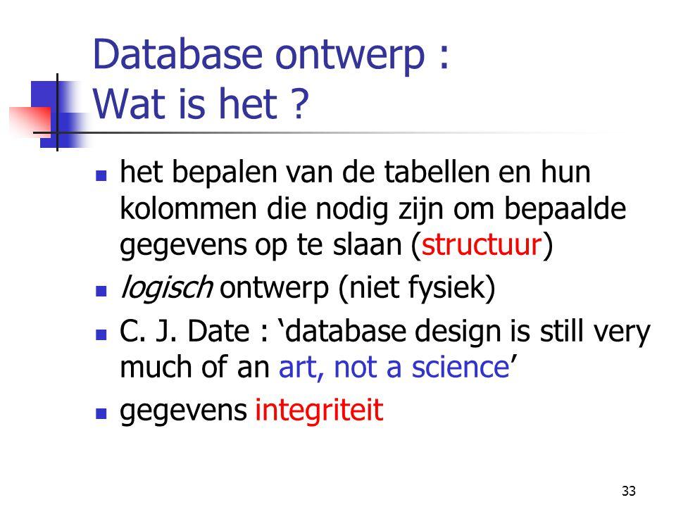 33 Database ontwerp : Wat is het ? het bepalen van de tabellen en hun kolommen die nodig zijn om bepaalde gegevens op te slaan (structuur) logisch ont