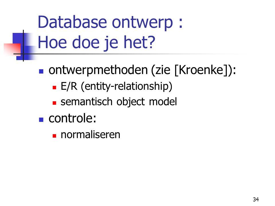 34 Database ontwerp : Hoe doe je het? ontwerpmethoden (zie [Kroenke]): E/R (entity-relationship) semantisch object model controle: normaliseren