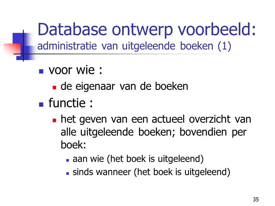 35 Database ontwerp voorbeeld: administratie van uitgeleende boeken (1) voor wie : de eigenaar van de boeken functie : het geven van een actueel overz