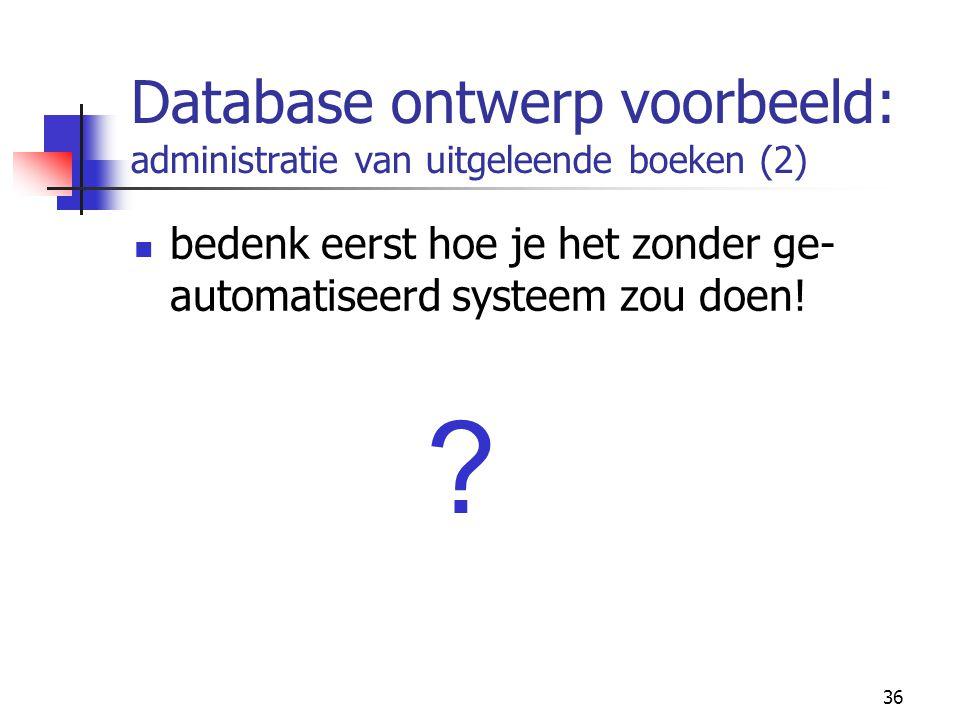 36 Database ontwerp voorbeeld: administratie van uitgeleende boeken (2) bedenk eerst hoe je het zonder ge- automatiseerd systeem zou doen! ?