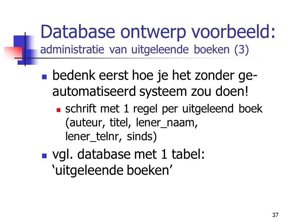 37 Database ontwerp voorbeeld: administratie van uitgeleende boeken (3) bedenk eerst hoe je het zonder ge- automatiseerd systeem zou doen! schrift met