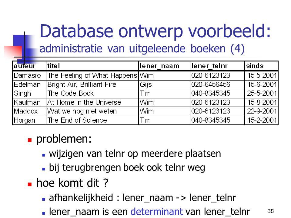38 Database ontwerp voorbeeld: administratie van uitgeleende boeken (4) problemen: wijzigen van telnr op meerdere plaatsen bij terugbrengen boek ook t
