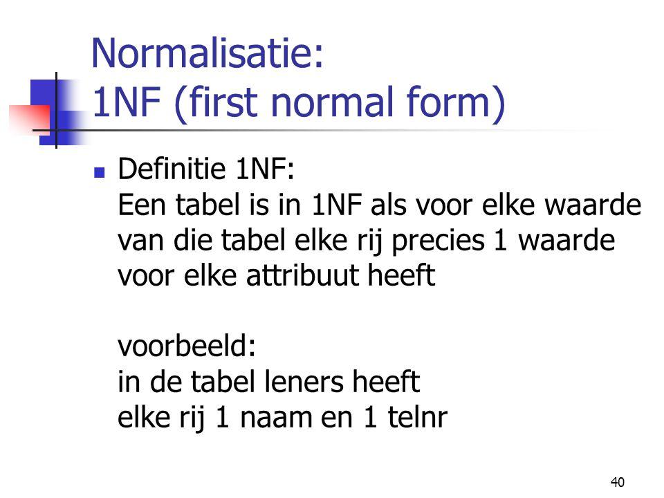 40 Normalisatie: 1NF (first normal form) Definitie 1NF: Een tabel is in 1NF als voor elke waarde van die tabel elke rij precies 1 waarde voor elke att