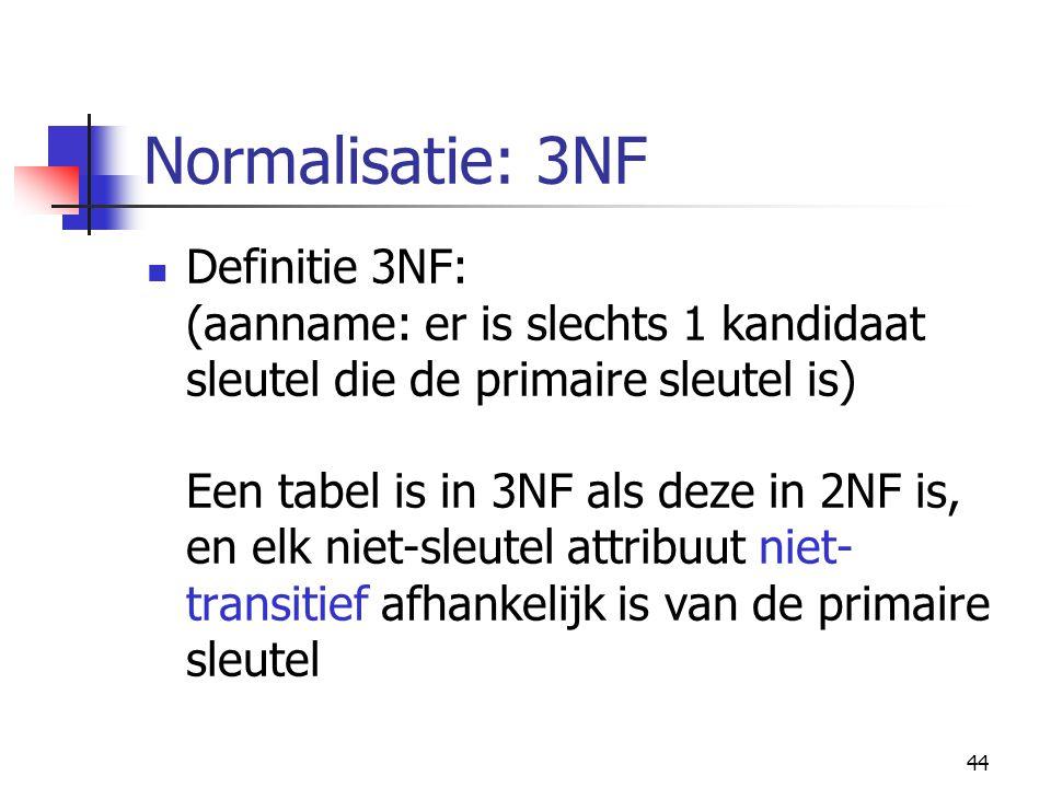 44 Normalisatie: 3NF Definitie 3NF: (aanname: er is slechts 1 kandidaat sleutel die de primaire sleutel is) Een tabel is in 3NF als deze in 2NF is, en