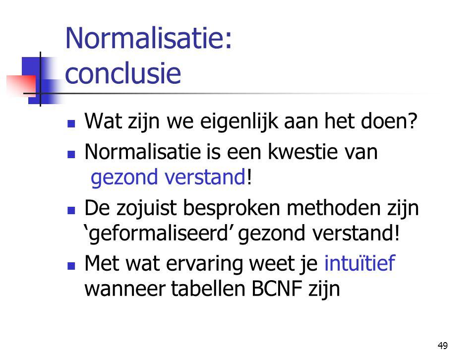 49 Normalisatie: conclusie Wat zijn we eigenlijk aan het doen? Normalisatie is een kwestie van gezond verstand! De zojuist besproken methoden zijn 'ge