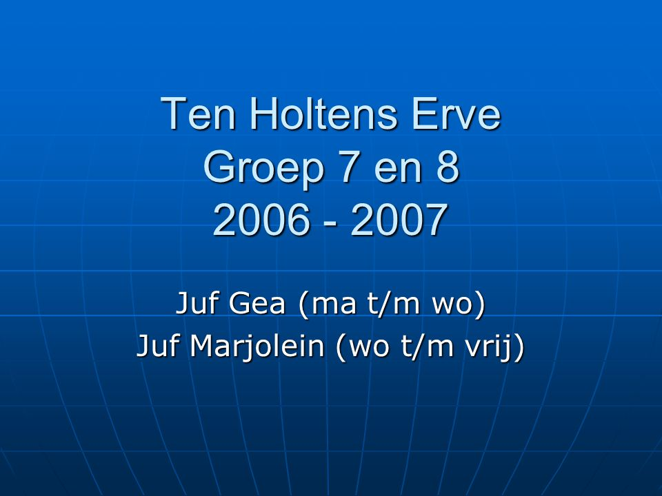 Ten Holtens Erve Groep 7 en 8 2006 - 2007 Juf Gea (ma t/m wo) Juf Marjolein (wo t/m vrij)